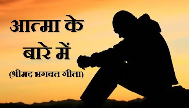 About Soul - Shrimad Bhagwat Geeta in Hindi. आत्मा को कोई भी शस्त्र नहीं काट सकती, इसे आग नहीं जला सकती, इसे जल भिगो नही सकता और ना ही वायु सुखा सकती है।