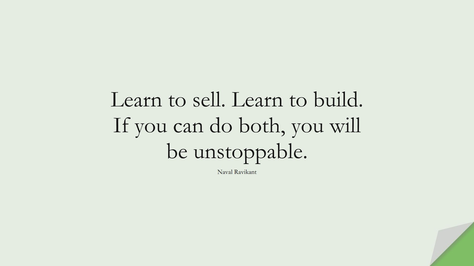 Learn to sell. Learn to build. If you can do both, you will be unstoppable. (Naval Ravikant);  #InspirationalQuotes