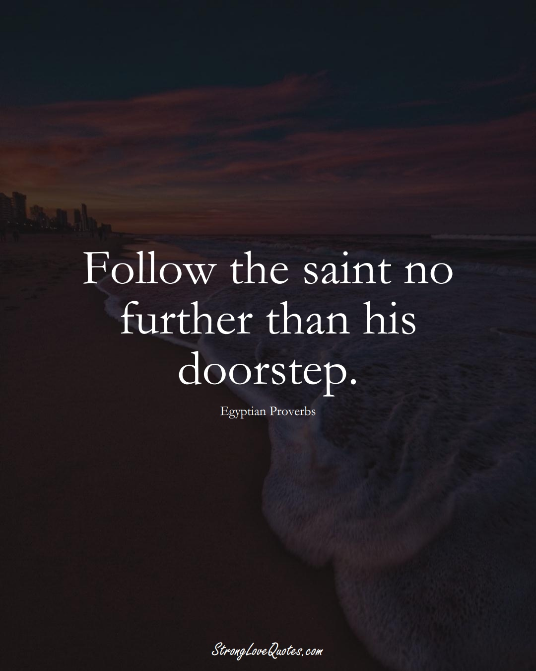 Follow the saint no further than his doorstep. (Egyptian Sayings);  #MiddleEasternSayings