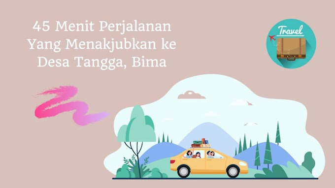 45 Menit Perjalanan yang Menakjubkan ke Desa Tangga, Kabupaten Bima