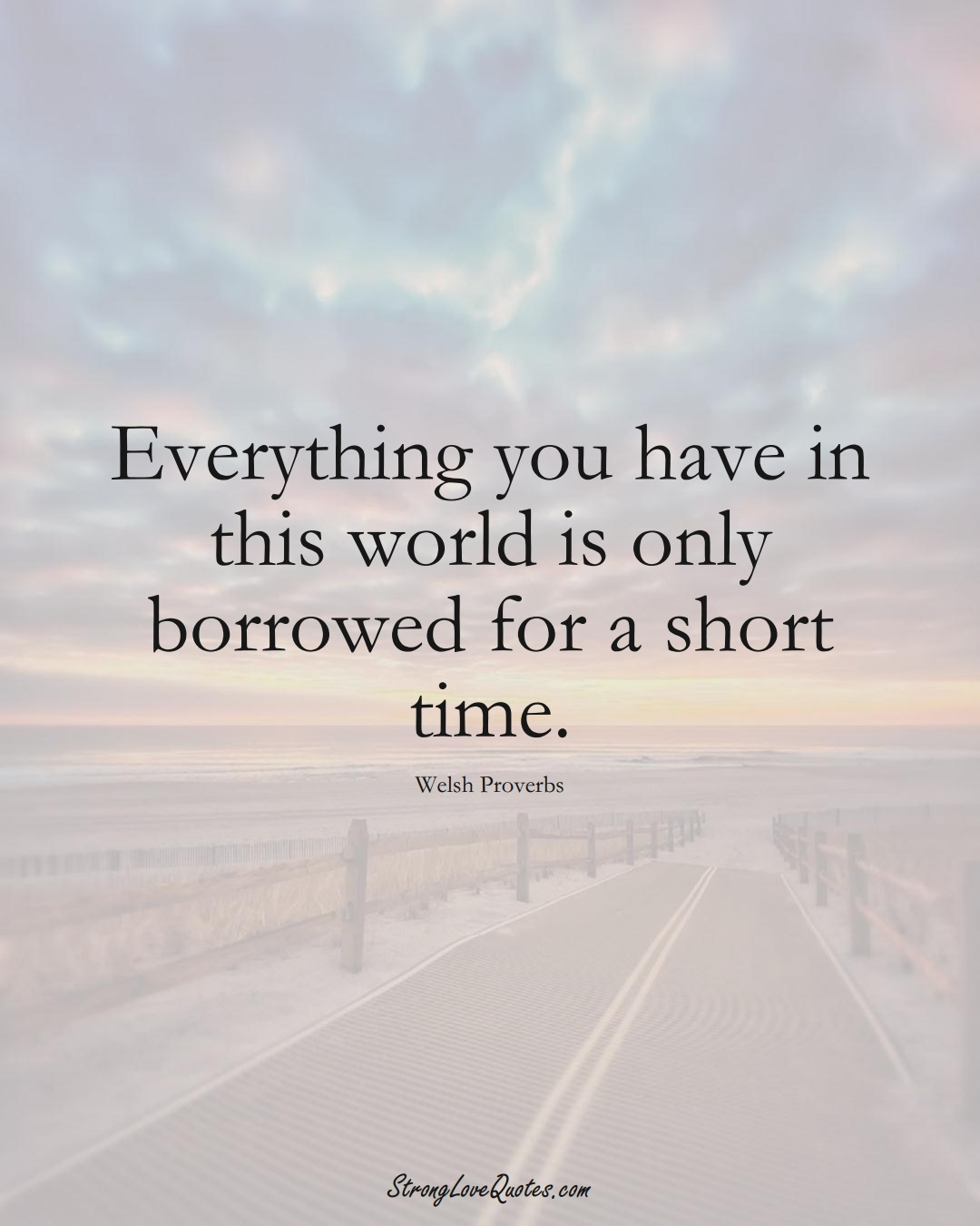 Everything you have in this world is only borrowed for a short time. (Welsh Sayings);  #EuropeanSayings