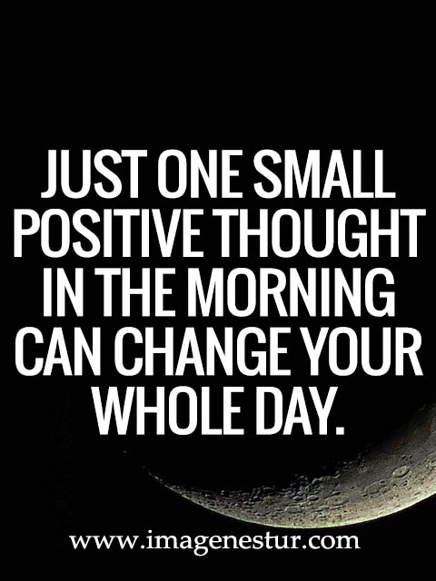 Just one small positive thought in the morning can change your whole day.