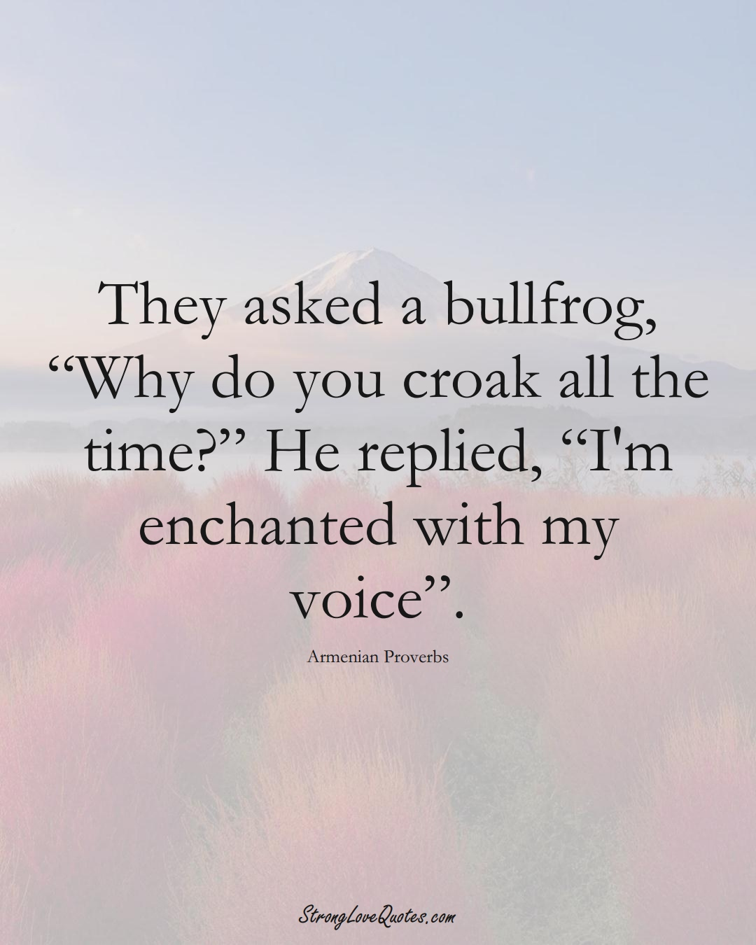 """They asked a bullfrog, """"Why do you croak all the time?"""" He replied, """"I'm enchanted with my voice"""". (Armenian Sayings);  #AsianSayings"""