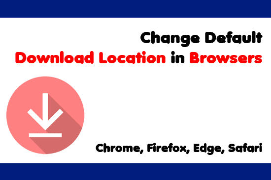 Change Default Download Location in Browsers - Chrome, Firefox, Safari, Edge