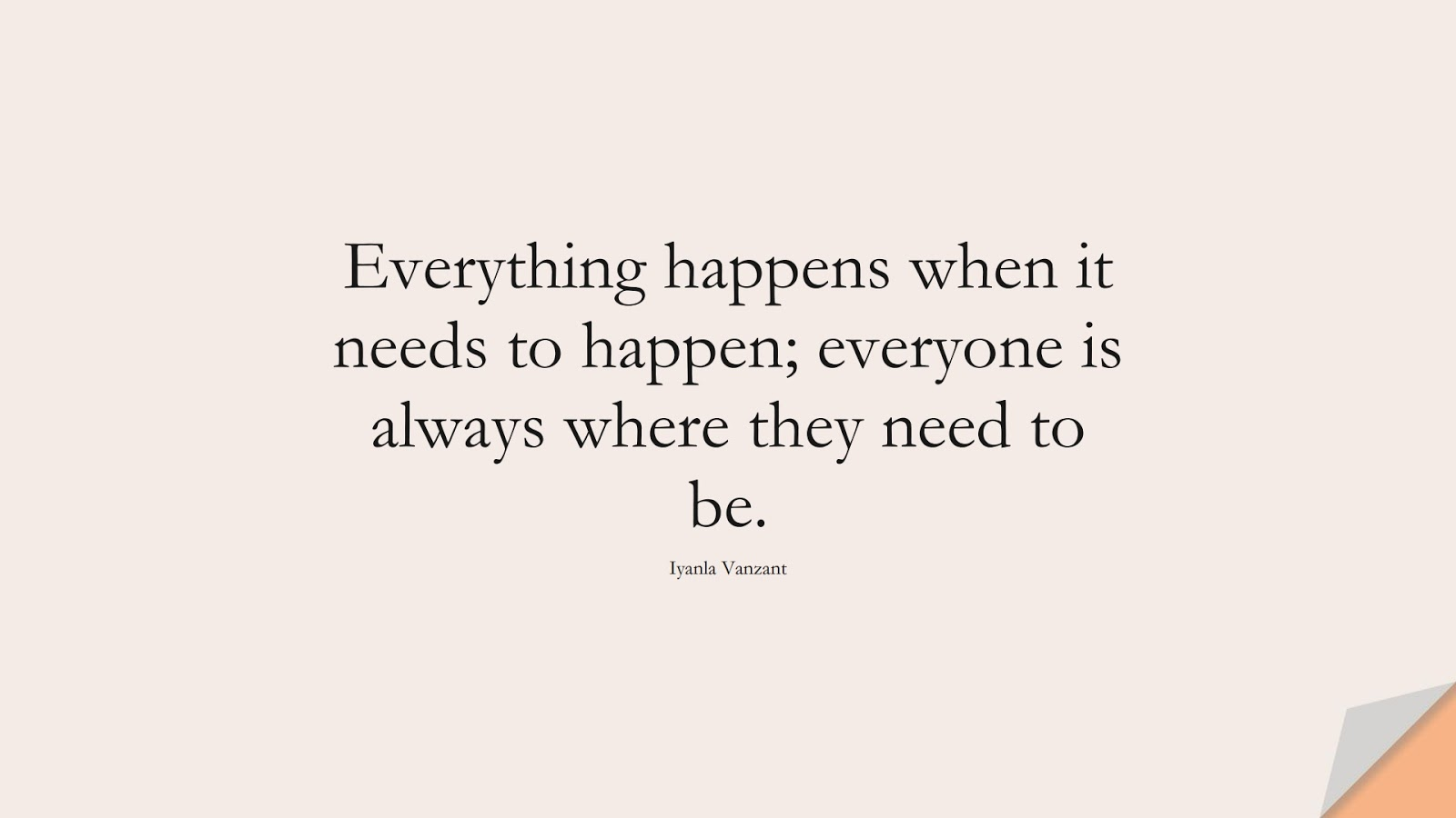 Everything happens when it needs to happen; everyone is always where they need to be. (Iyanla Vanzant);  #BestQuotes