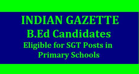 B.Ed Candidates Eligible for the post of Primary Schools -Gazette Notification B. Ed అభ్యర్థులు కు కూడా SGT గా అవకాశాలు. అపాయింట్మెంట్ తరువాత 2 సంవత్సరాల లోపు 6 months బ్రిడ్జి కోర్సు చేయడం ద్వారా SGT కి eligibility ఇస్తూ గెజిట్ జారీ చేసిన NCTE (కేంద్ర ప్రభుత్వం) Gazette of India- B.Ed From any NCTE Recognized institution consider for Appointment as Primary teacher 1 to 5th classes. NATIONAL COUNCIL FOR TEACHER EDUCATION NOTIFICATION New Delhi, the 28th June 2018/2018/07/bed-eligible-for-sgt-posts-in-primary-schools.html