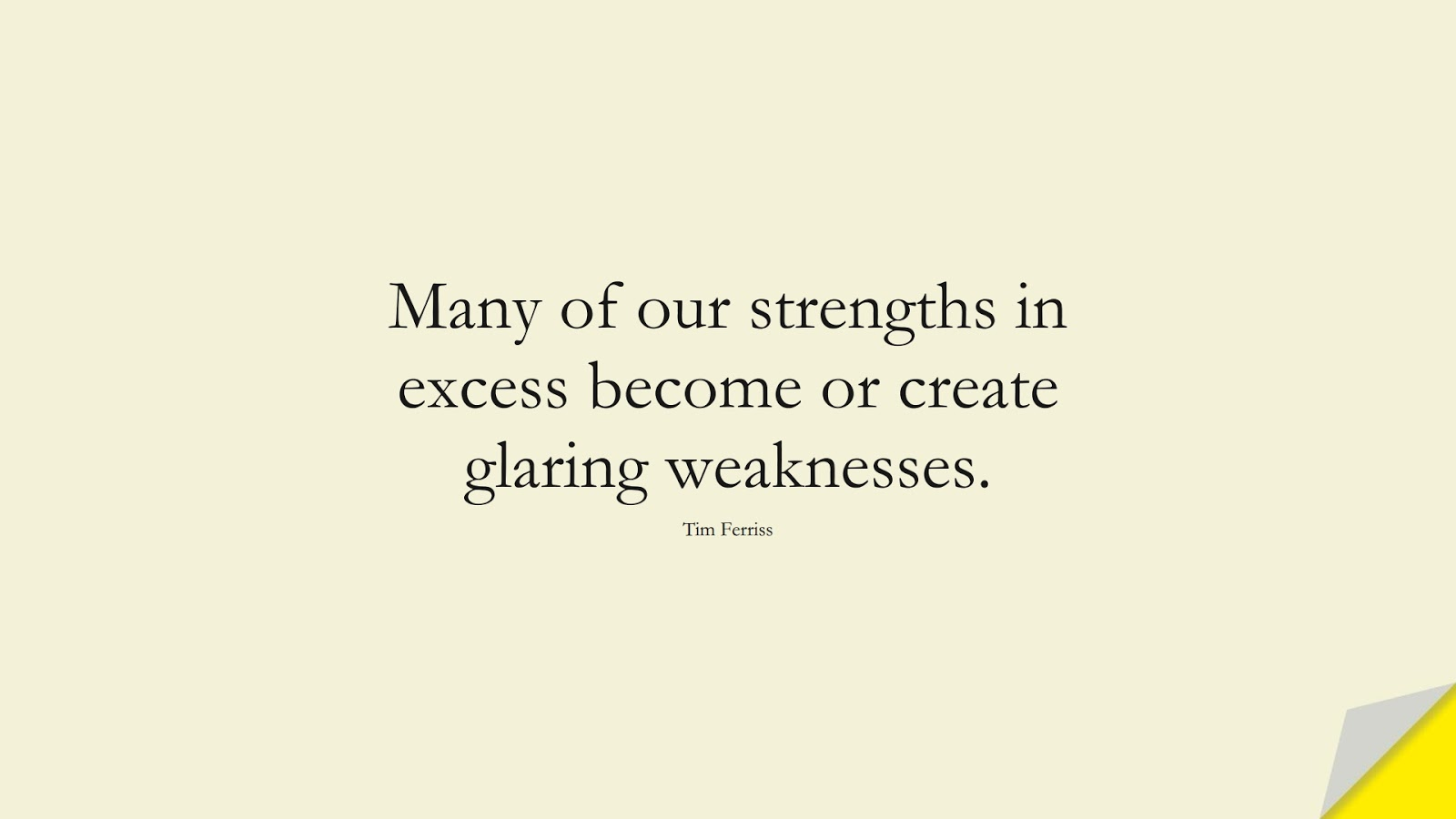Many of our strengths in excess become or create glaring weaknesses. (Tim Ferriss);  #TimFerrissQuotes