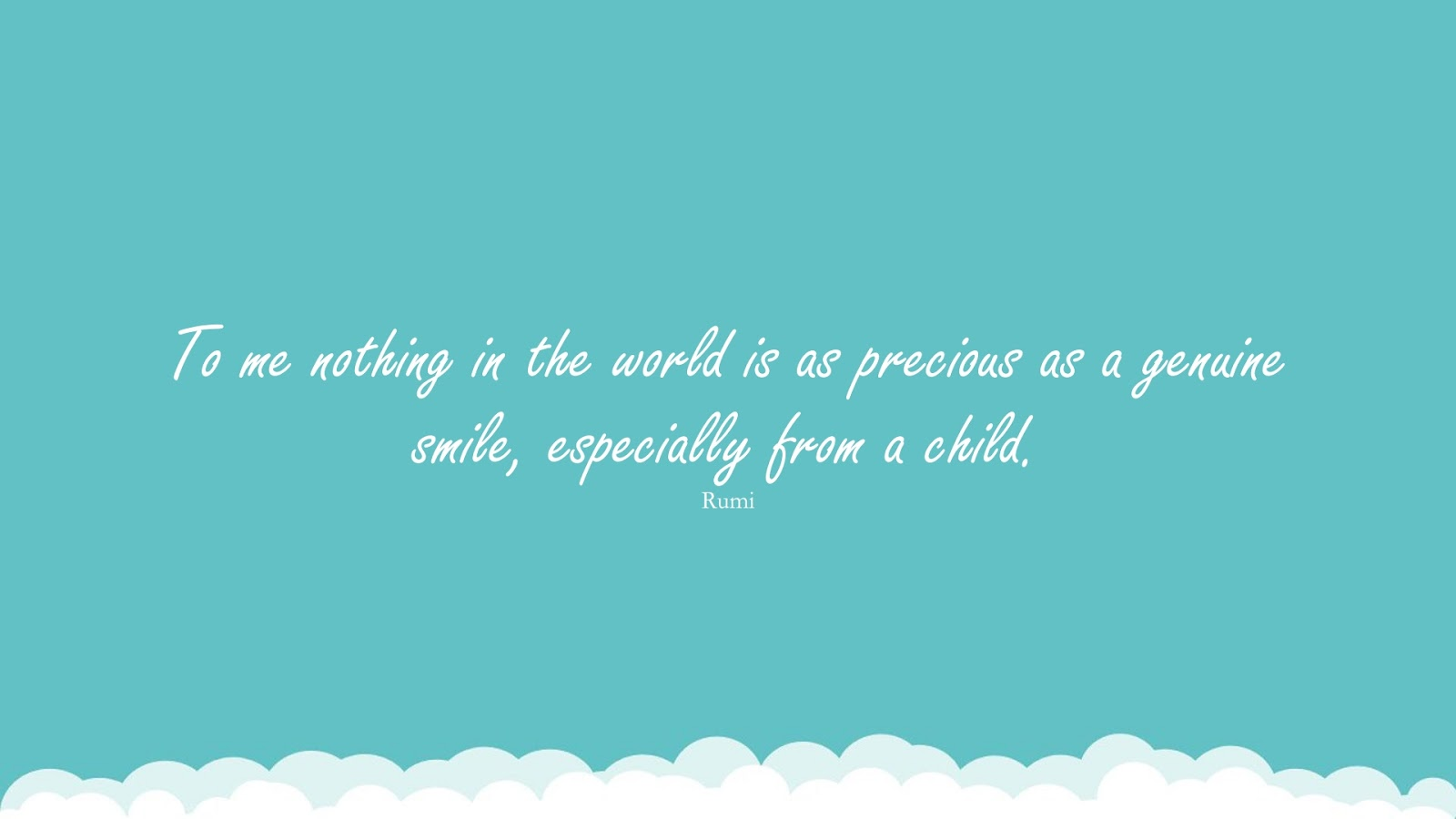 To me nothing in the world is as precious as a genuine smile, especially from a child. (Rumi);  #RumiQuotes