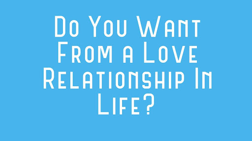 Do You Want From a Love Relationship In Life?