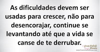 As dificuldades devem ser usadas para crescer, não para desencorajar, continue se levantando até que a vida se canse de te derrubar.