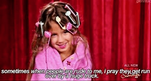 Reality TV Toddlers and Tiaras I pray they get run over by a huge truck