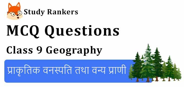 MCQ Questions for Class 9 Geography: Chapter 5 प्राकृतिक वनस्पति तथा वन्य प्राणी