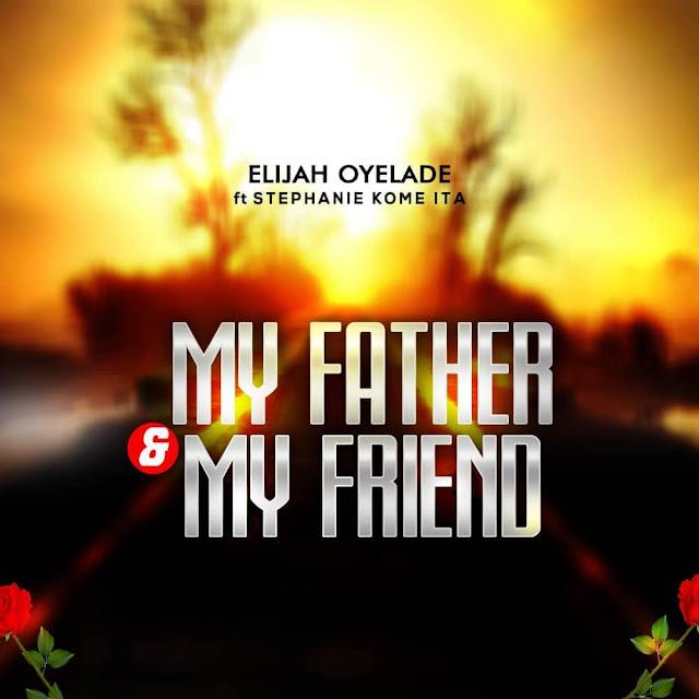 Audio + Video: Elijah Oyelade – My Father & My Friend (Ft. Stephanie Kome Ita)