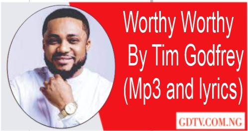 Worthy Worthy lyrics by Tim Godfrey (Mp3)