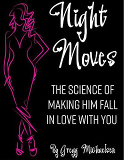 Night Moves! The Science Of Making Him Fall In Love With You by Gregg Michaelsen
