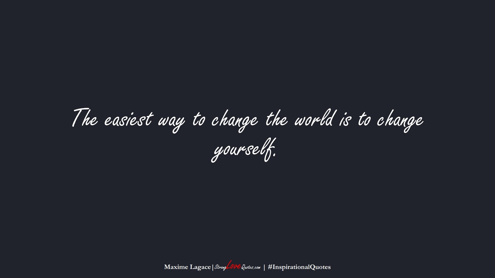 The easiest way to change the world is to change yourself. (Maxime Lagace);  #InspirationalQuotes