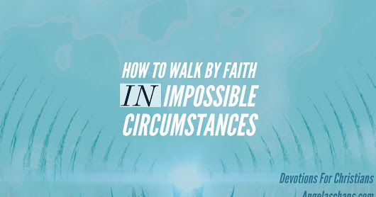 How To Walk By Faith In Impossible Circumstances