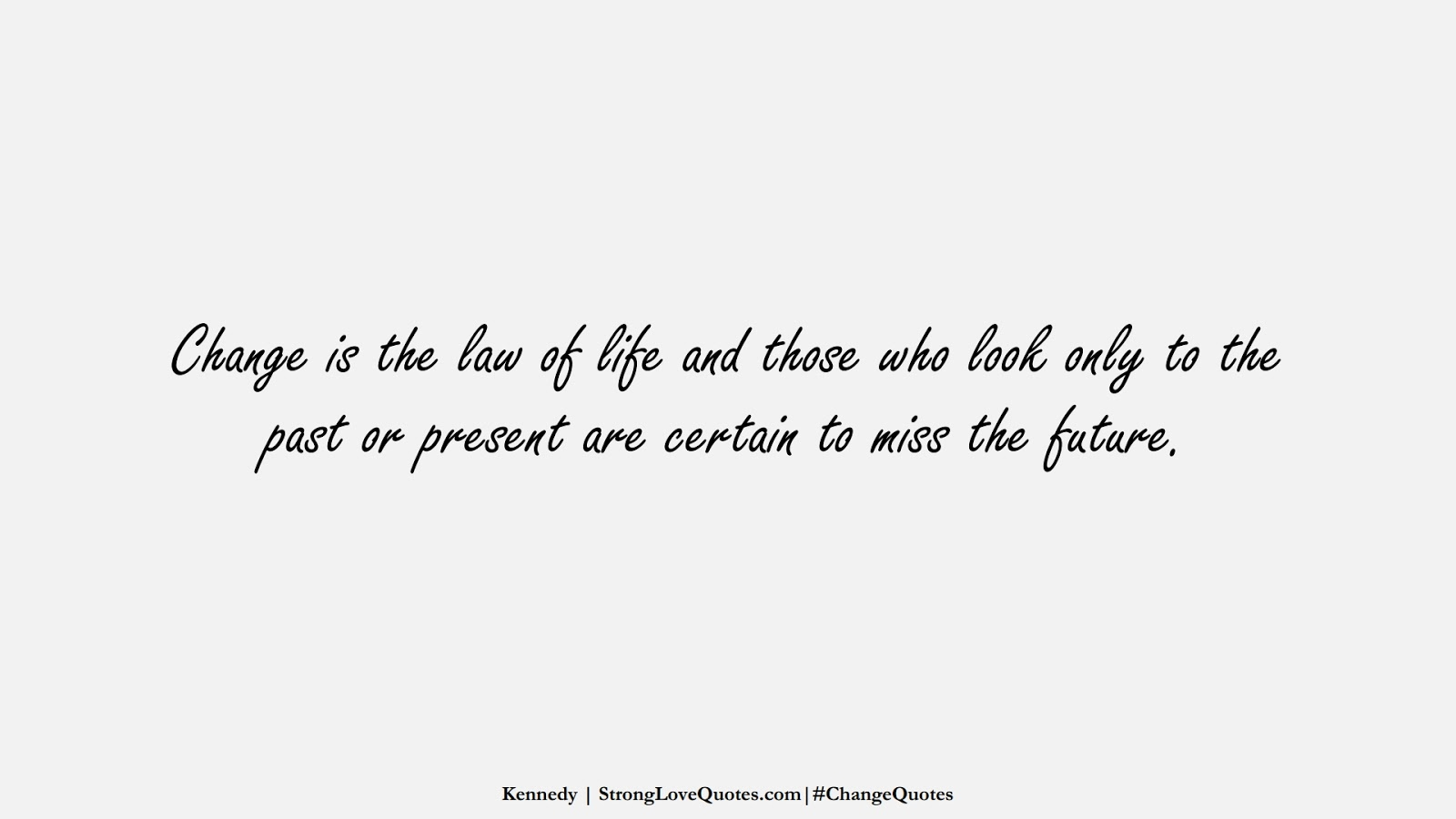 Change is the law of life and those who look only to the past or present are certain to miss the future. (Kennedy);  #ChangeQuotes