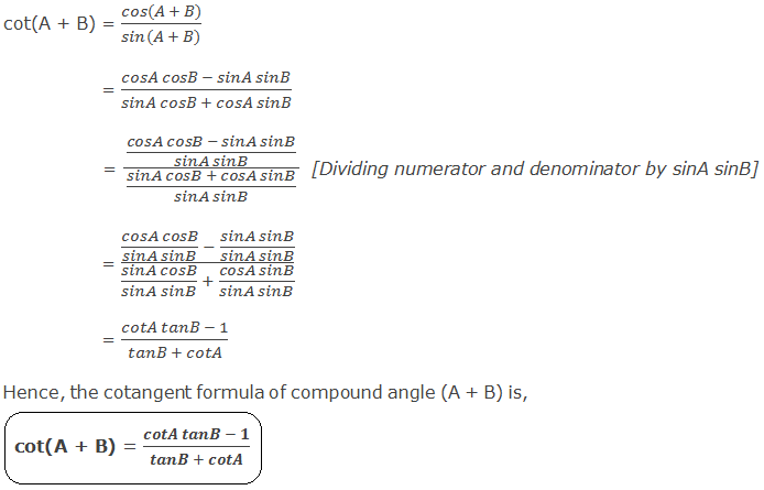 Cotangent Formula of Compound Angle (A + B): cot(A + B) = (cos(A + B))/(sin(A + B)) 	 = (cosA cosB - sinA sinB)/(sinA cosB + cosA sinB) 	 = ((cosA cosB - sinA sinB)/(sinA sinB))/((sinA cosB + cosA sinB)/(sinA sinB))  [Dividing numerator and denominator by sinA sinB] 	 = ((cosA cosB)/(sinA sinB)  - (sinA sinB)/(sinA sinB))/((sinA cosB)/(sinA sinB)  + (cosA sinB)/(sinA sinB))	 	 = (cotA tanB - 1)/(tanB + cotA) Hence, the cotangent formula of compound angle (A + B) is, cot(A + B) = (cotA tanB - 1)/(tanB + cotA)