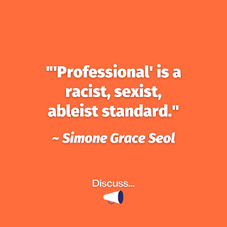 """'Professional' is a racist, sexist, ableist standard."" Simone Grace Seol"