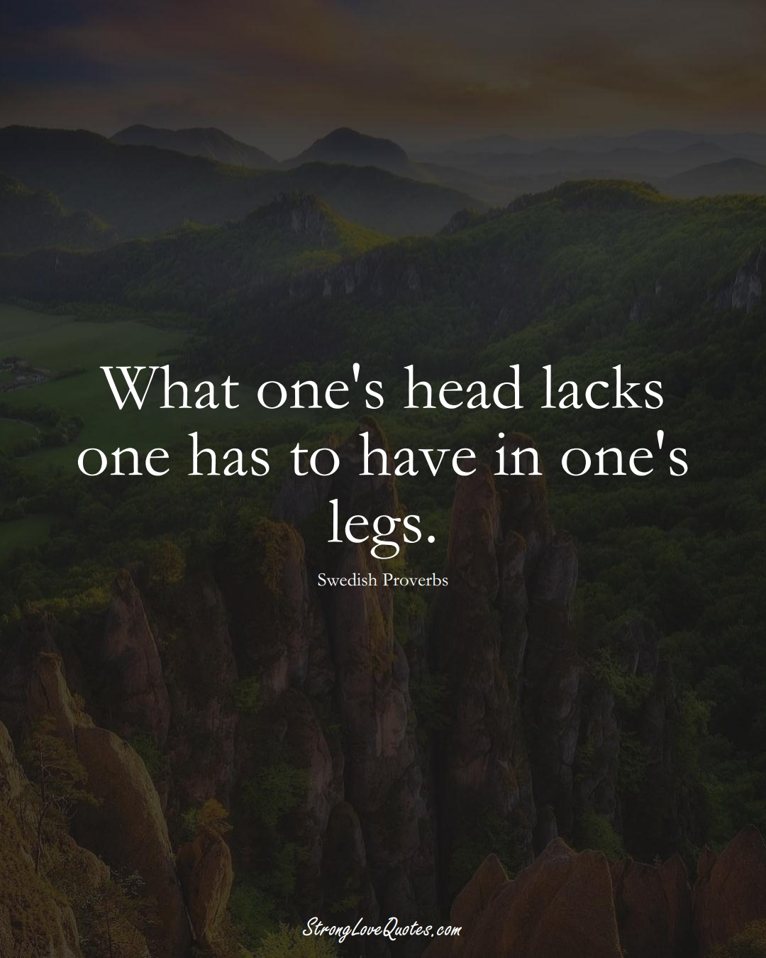 What one's head lacks one has to have in one's legs. (Swedish Sayings);  #EuropeanSayings