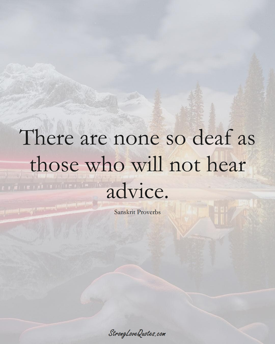 There are none so deaf as those who will not hear advice. (Sanskrit Sayings);  #aVarietyofCulturesSayings