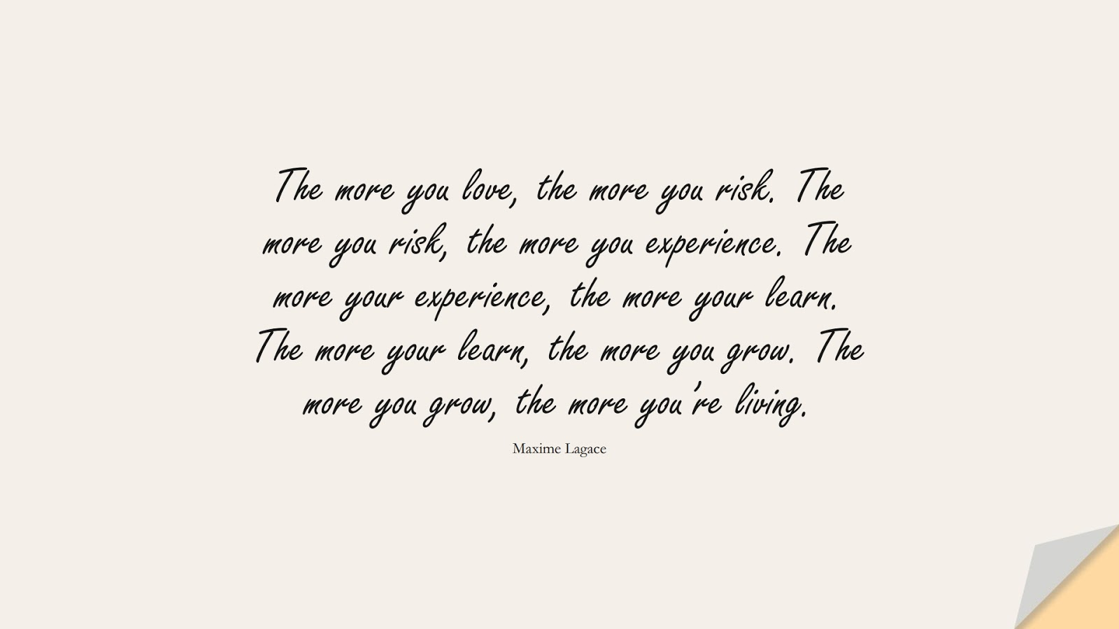 The more you love, the more you risk. The more you risk, the more you experience. The more your experience, the more your learn. The more your learn, the more you grow. The more you grow, the more you're living. (Maxime Lagace);  #ChangeQuotes