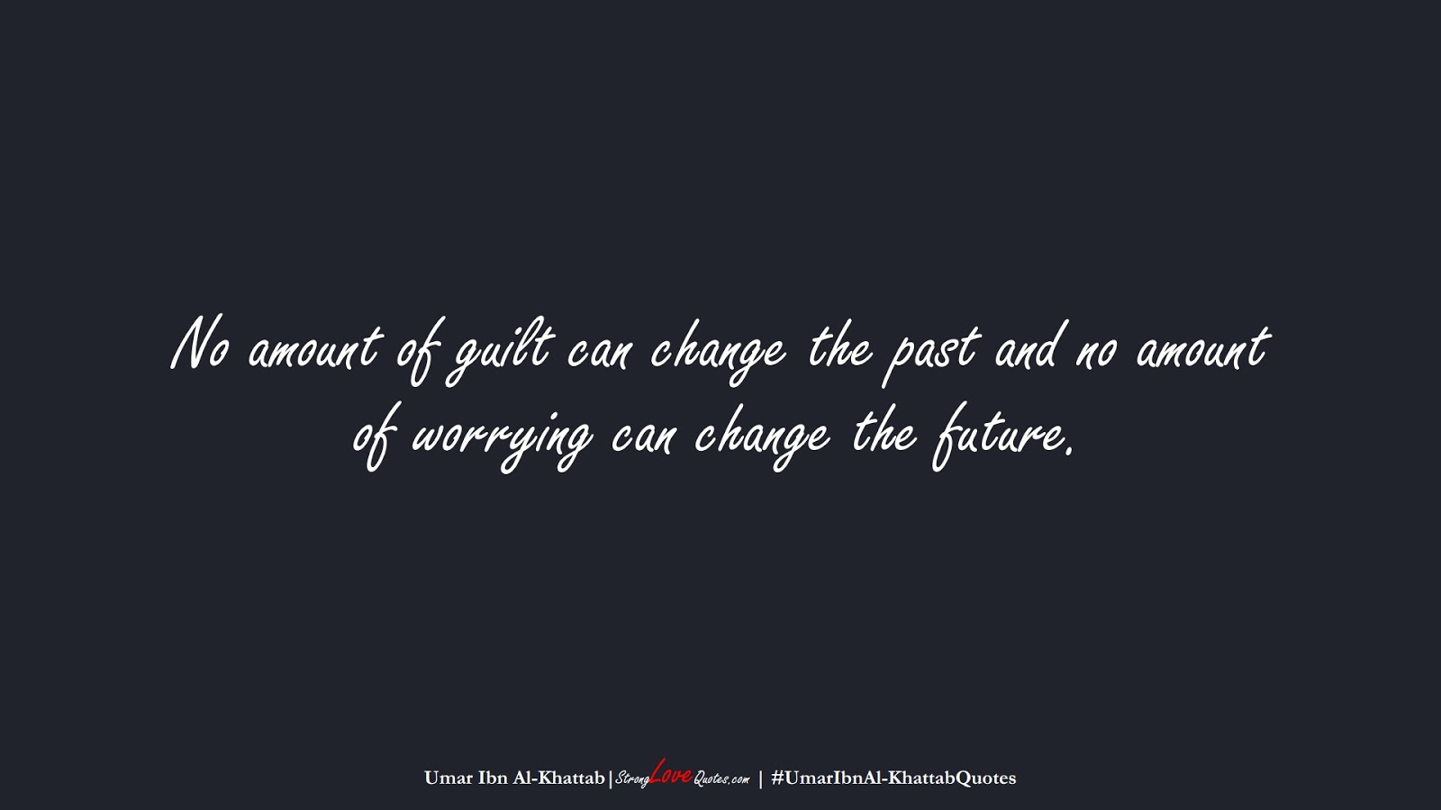 No amount of guilt can change the past and no amount of worrying can change the future. (Umar Ibn Al-Khattab);  #UmarIbnAl-KhattabQuotes