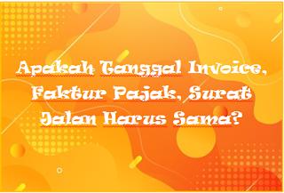 Apakah Tanggal Invoice, Faktur Pajak, Surat Jalan Harus Sama?