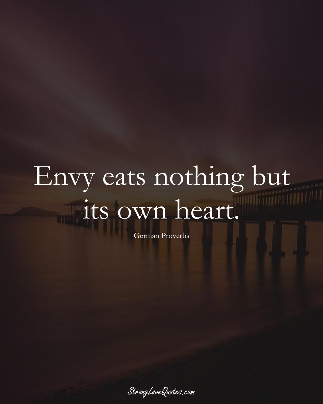 Envy eats nothing but its own heart. (German Sayings);  #EuropeanSayings