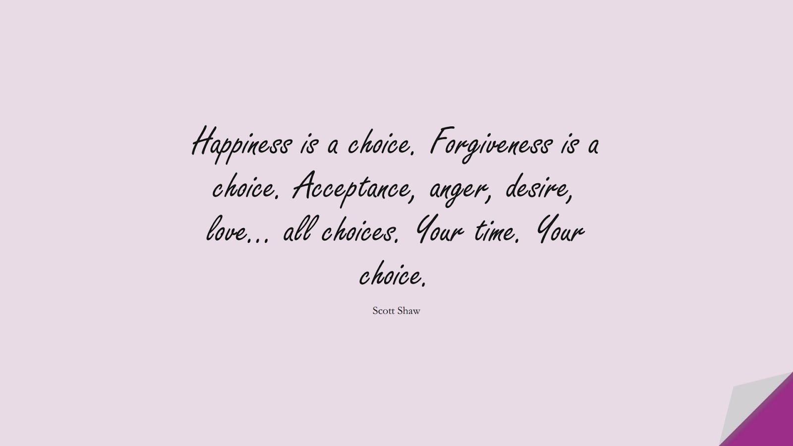 Happiness is a choice. Forgiveness is a choice. Acceptance, anger, desire, love… all choices. Your time. Your choice. (Scott Shaw);  #StoicQuotes