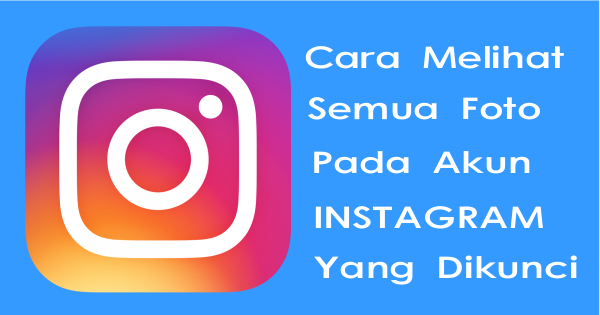 Cara Melihat Semua Foto Pada Akun Instagram Yang Dikunci