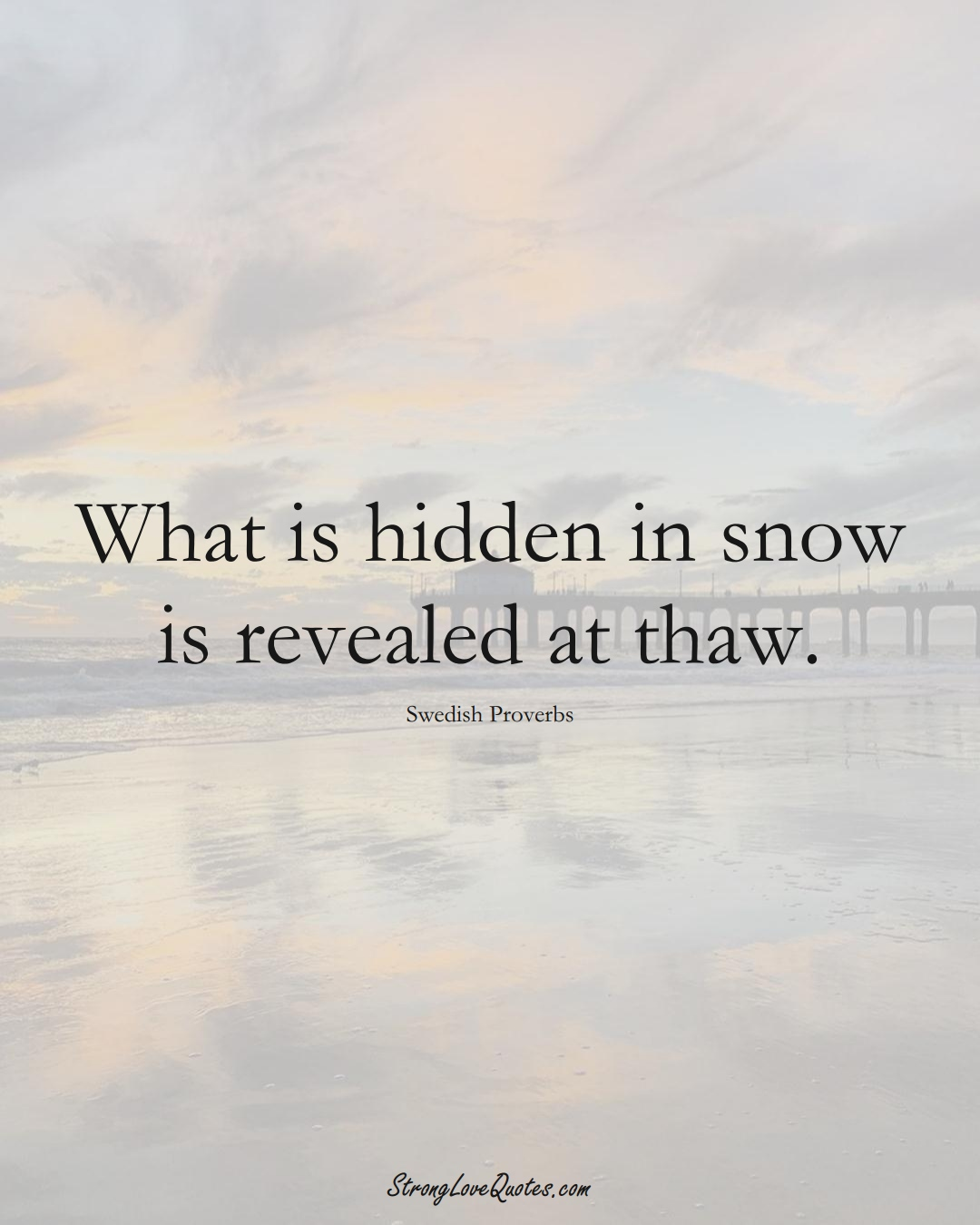What is hidden in snow is revealed at thaw. (Swedish Sayings);  #EuropeanSayings