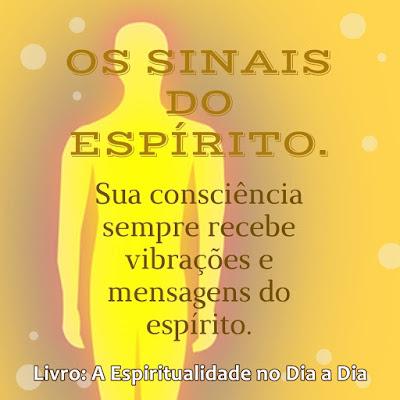 OS SINAIS DO ESPÍRITO. Sua consciência sempre recebe vibrações e mensagens do espírito. Livro A Espiritualidade no Dia a Dia