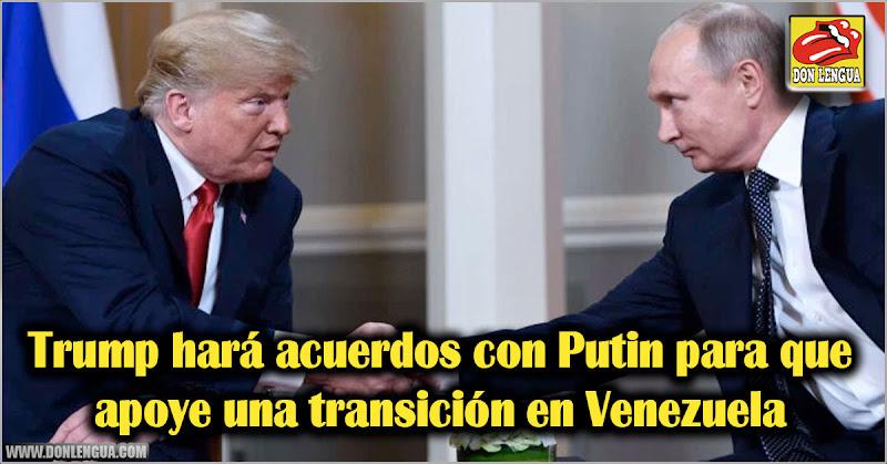 Trump hará acuerdos con Putin para que apoye una transición en Venezuela