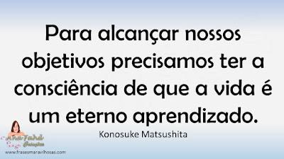 Para alcançar nossos objetivos precisamos ter a consciência de que a vida é um eterno aprendizado. Konosuke Matsushita