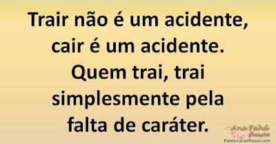 Trair não é um acidente, cair é um acidente. Quem trai, trai simplesmente pela falta de caráter.