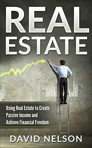 Real Estate: Using Real Estate to Create Passive Income and Achieve Financial Freedom (Rental Property, Cash Flow, Accounting, Law, Managing Tenants) by David Nelson