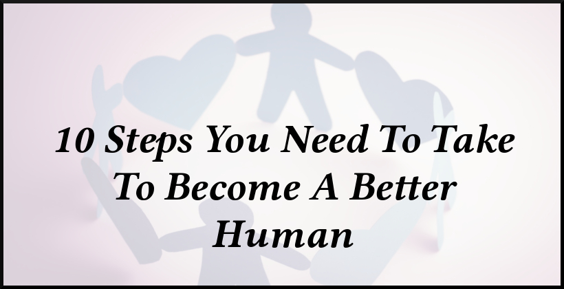 10 Steps You Need To Take To Become A Better Human