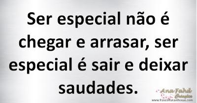 Ser especial não é chegar e arrasar, ser especial é sair e deixar saudades.