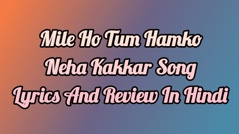 mile-ho-tum-hamko-neha-kakkar-song-lyrics-and-review