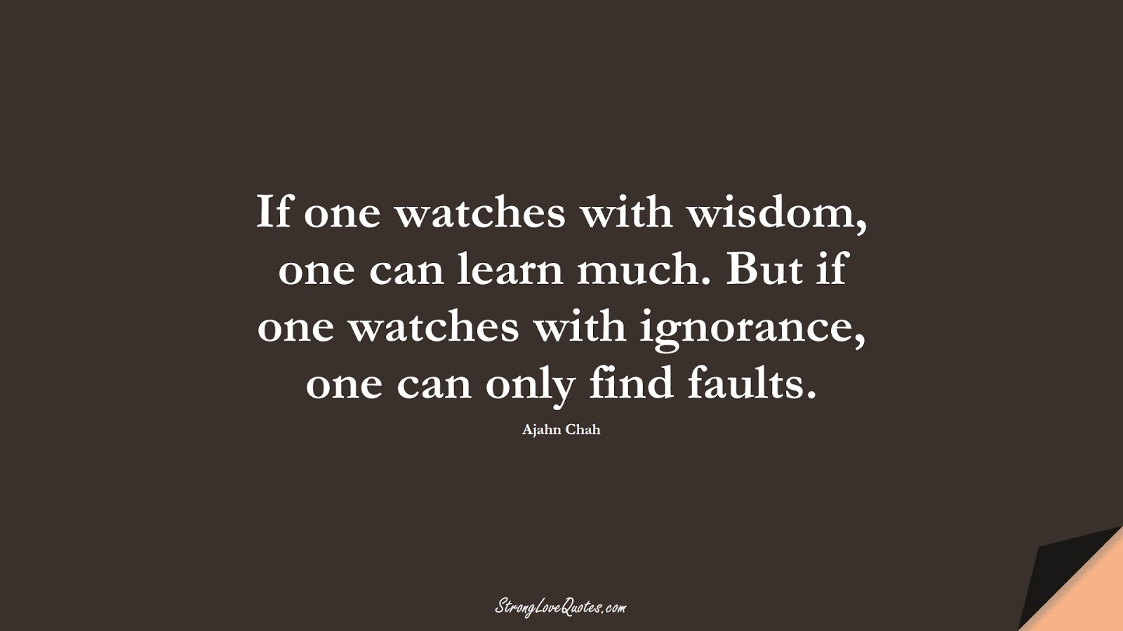 If one watches with wisdom, one can learn much. But if one watches with ignorance, one can only find faults. (Ajahn Chah);  #LearningQuotes