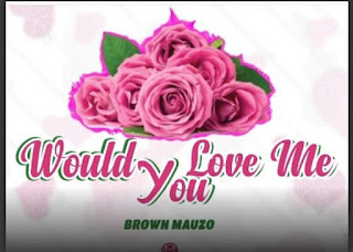 Download Audio | Brown Mauzo – WOULD YOU LOVE ME Mp3