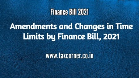 Amendments and Changes in Time Limits by Finance Bill, 2021