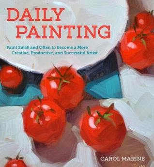 Daily Painting: Paint Small and Often To Become a More Creative, Productive, and Successful Artist by Carol Marine