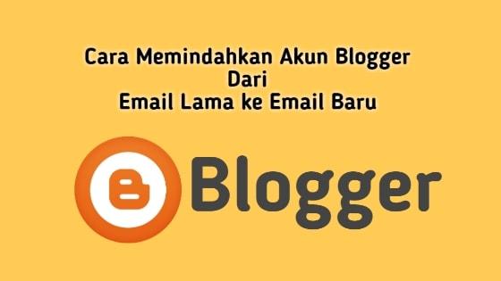 Cara Mudah Memindahkan Akun Blogger Dari Email Lama Ke Email Baru