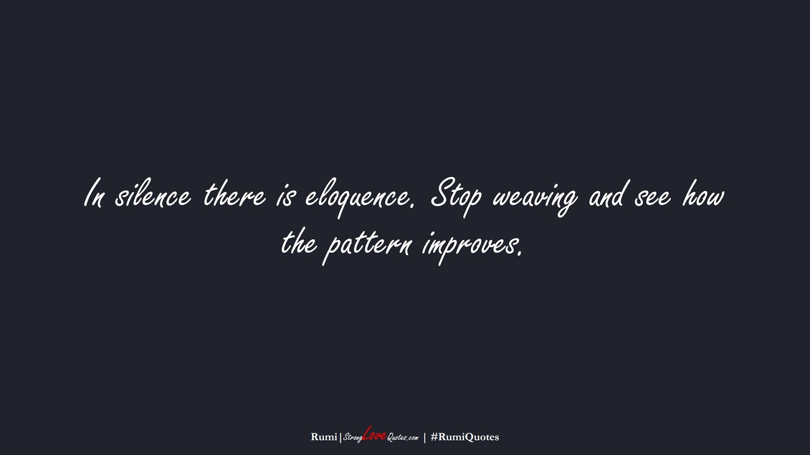 In silence there is eloquence. Stop weaving and see how the pattern improves. (Rumi);  #RumiQuotes