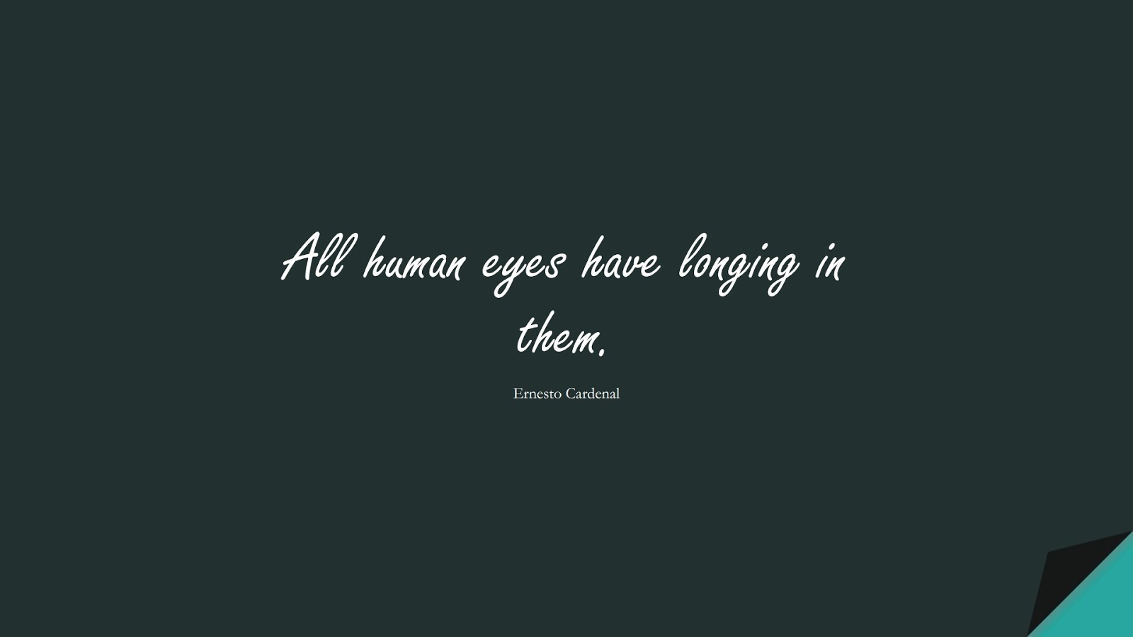 All human eyes have longing in them. (Ernesto Cardenal);  #HumanityQuotes