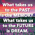 What takes us to the PAST is the MEMORY. What takes us to the FUTURE is DREAM.