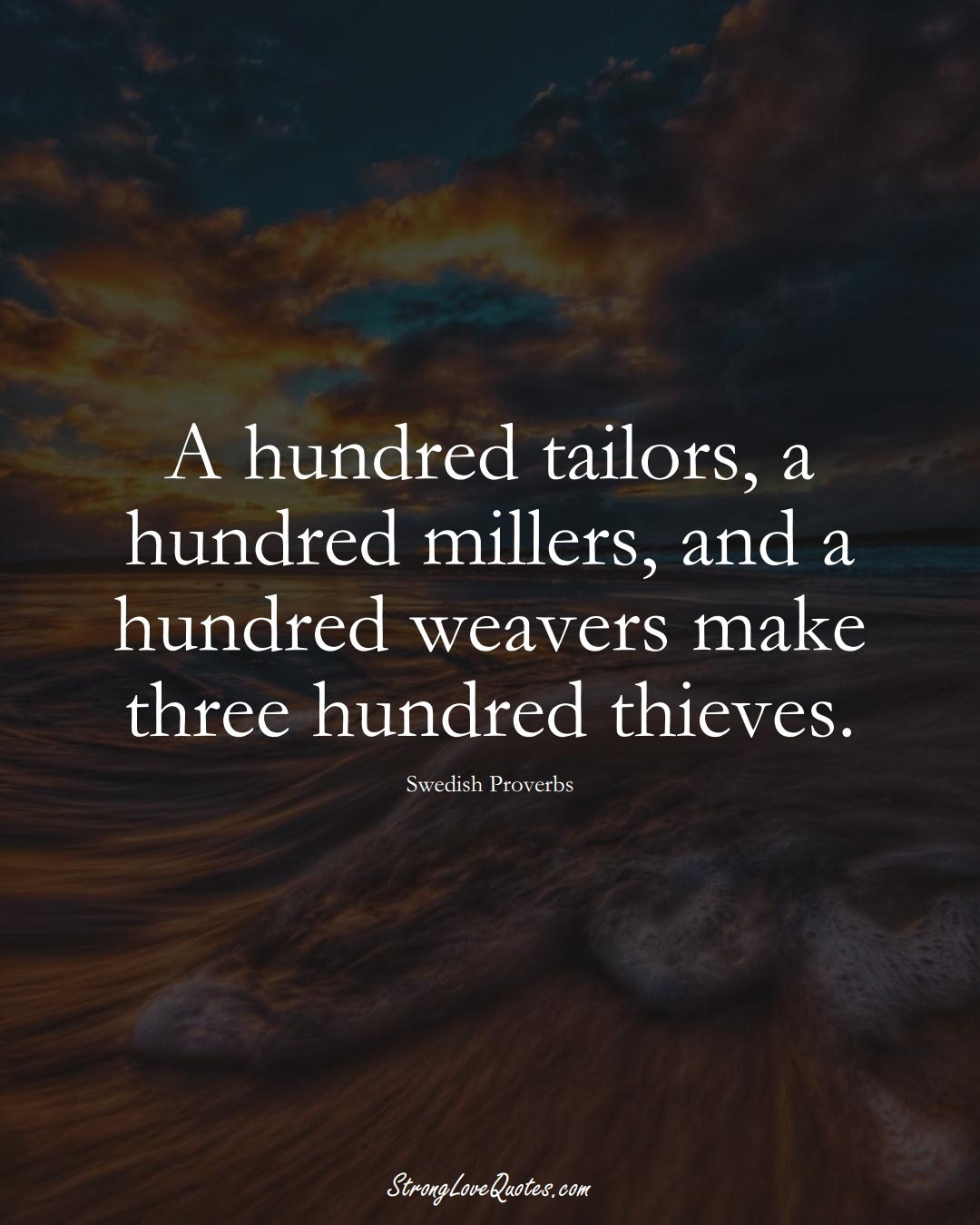 A hundred tailors, a hundred millers, and a hundred weavers make three hundred thieves. (Swedish Sayings);  #EuropeanSayings